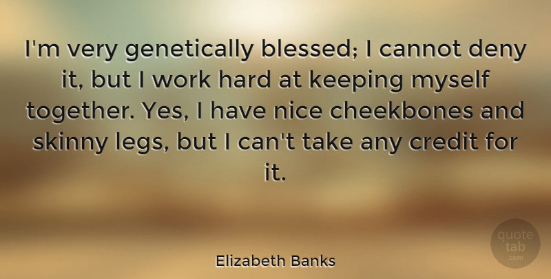Elizabeth Banks Quote About Cannot, Cheekbones, Credit, Deny, Hard: Im Very Genetically Blessed I...