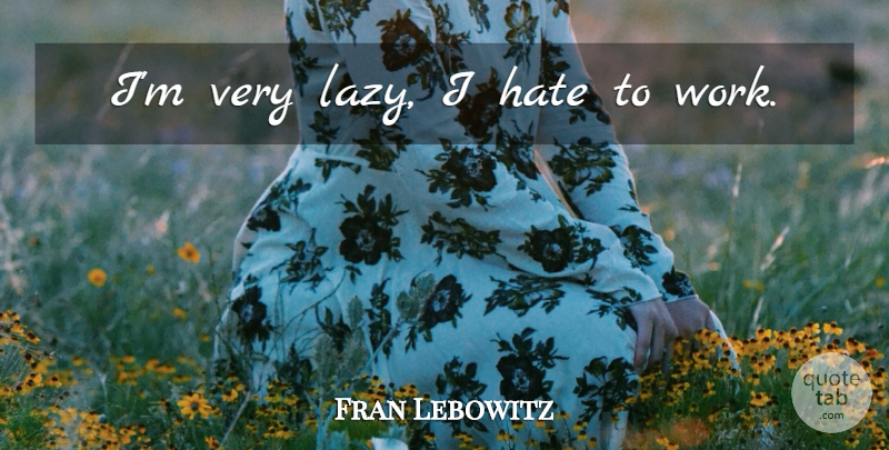 Fran Lebowitz Quote About Hate, Lazy, I Hate: Im Very Lazy I Hate...