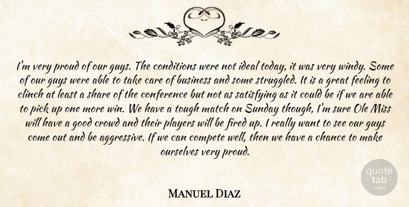 Manuel Diaz Quote About Business, Care, Chance, Compete, Conditions: Im Very Proud Of Our...