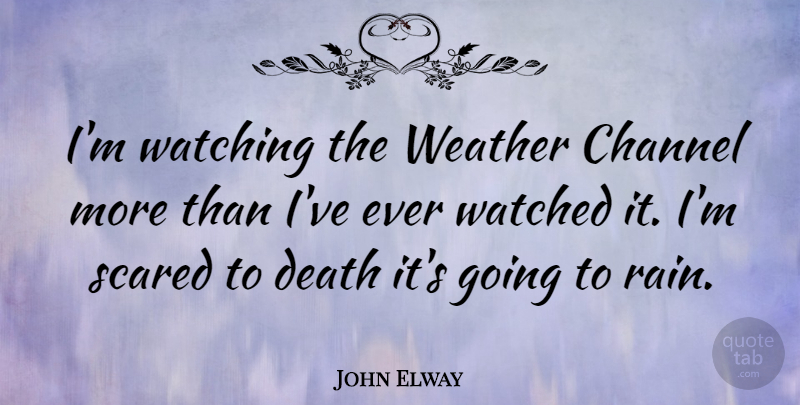 John Elway Quote About Rain, Weather, Scared: Im Watching The Weather Channel...