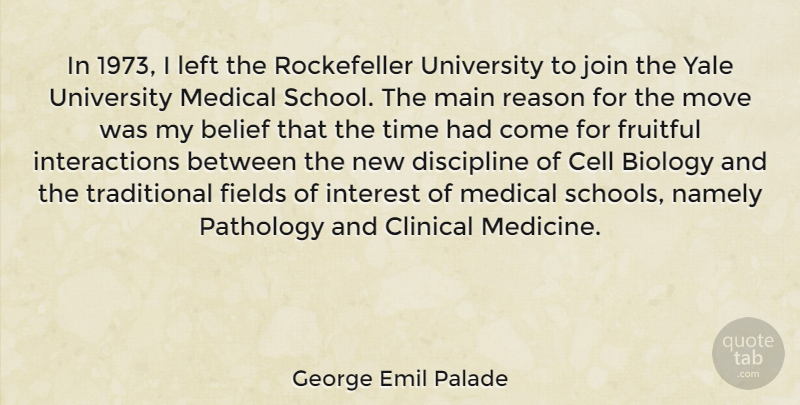 George Emil Palade Quote About Belief, Biology, Cell, Clinical, Discipline: In 1973 I Left The...