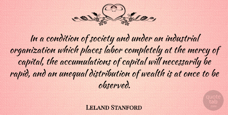 Leland Stanford Quote About Organization, Distribution Of Wealth, Mercy: In A Condition Of Society...
