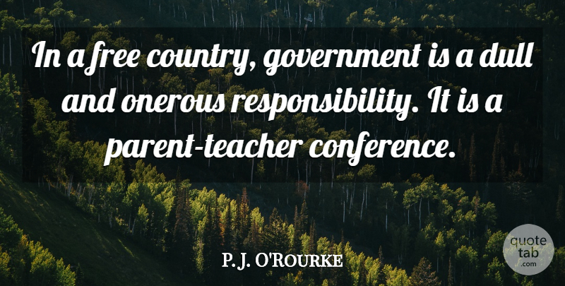 P. J. O'Rourke Quote About Dull, Government: In A Free Country Government...