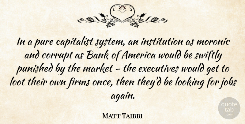 Matt Taibbi Quote About Jobs, America, Would Be: In A Pure Capitalist System...