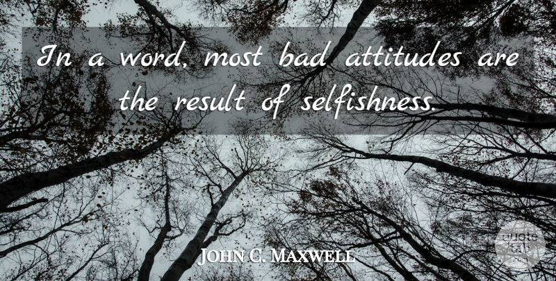John C. Maxwell Quote About Attitude, Selfishness, Bad Attitude: In A Word Most Bad...