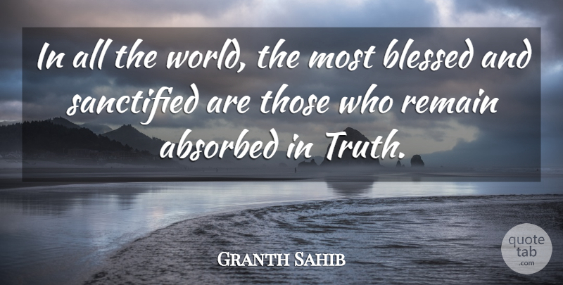 Granth Sahib Quote About Blessed, Remain, Sanctified, Truth: In All The World The...