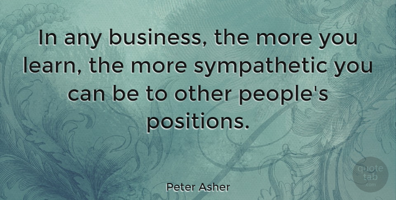 Peter Asher Quote About People, Sympathetic, Position: In Any Business The More...