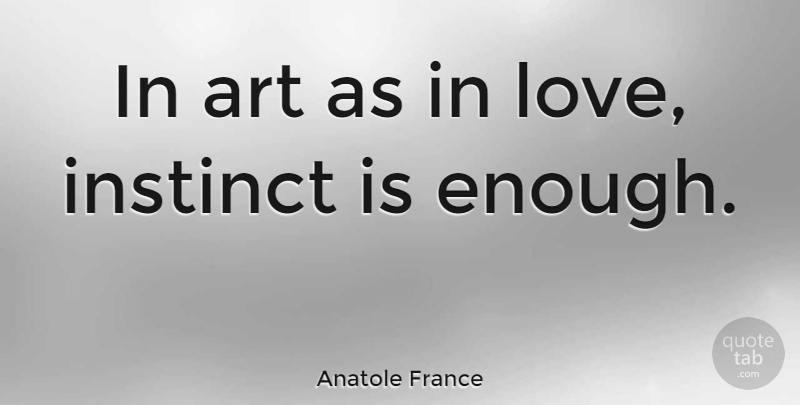 Anatole France Quote About Love, Life, Art: In Art As In Love...