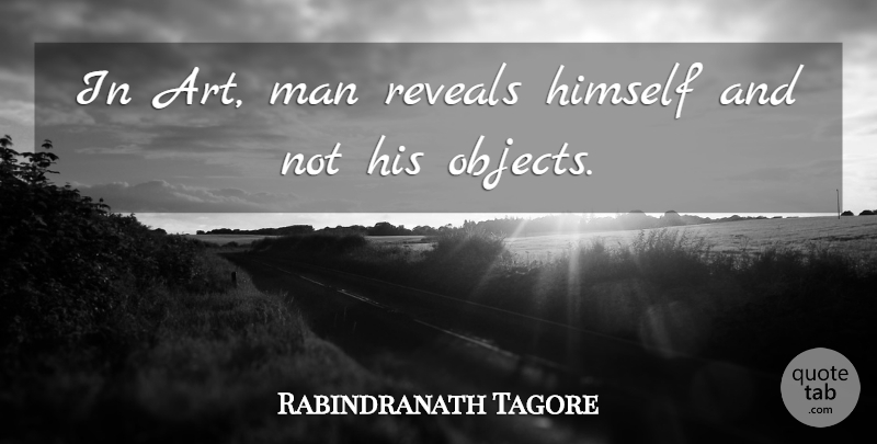 Rabindranath Tagore Quote About Art, Men, Objects: In Art Man Reveals Himself...