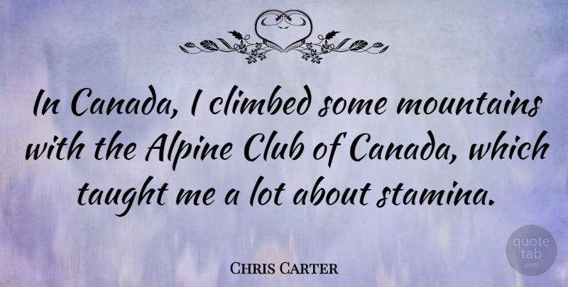 Chris Carter Quote About Climbed, Taught: In Canada I Climbed Some...