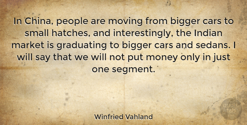 Winfried Vahland Quote About Bigger, Cars, Graduating, Indian, Market: In China People Are Moving...