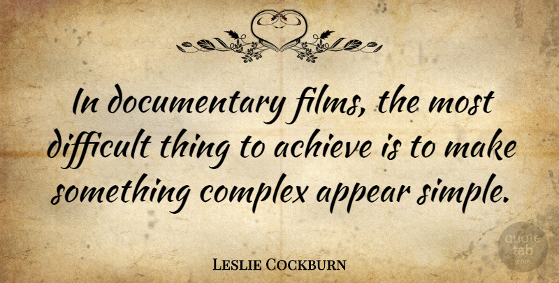 Leslie Cockburn Quote About Appear, Complex: In Documentary Films The Most...