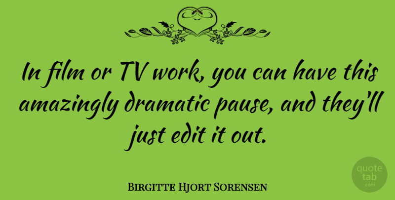 Birgitte Hjort Sorensen Quote About Amazingly, Edit, Tv, Work: In Film Or Tv Work...