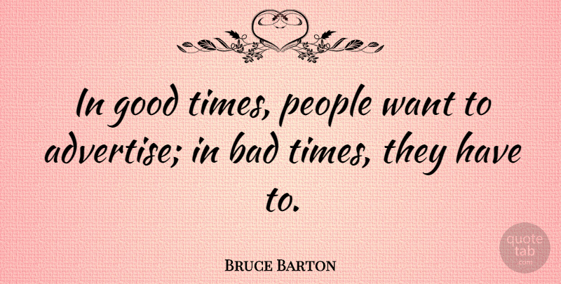 Bruce Barton In Good Times People Want To Advertise In Bad Times They Quotetab