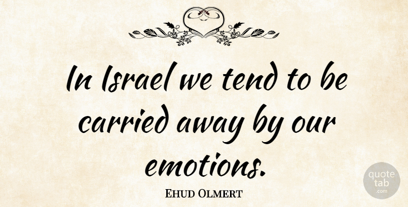 Ehud Olmert Quote About Israel, Emotion, Carried Away: In Israel We Tend To...