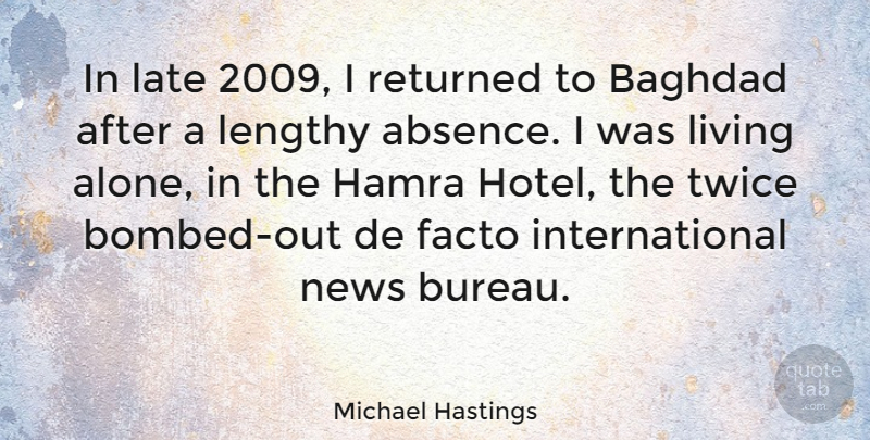Michael Hastings Quote About Alone, Baghdad, Facto, Late, Lengthy: In Late 2009 I Returned...