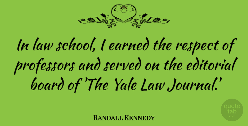 Randall Kennedy Quote About Board, Earned, Editorial, Professors, Respect: In Law School I Earned...