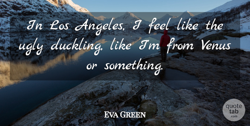 Eva Green Quote About Ugly Duckling, Venus, Ducklings: In Los Angeles I Feel...