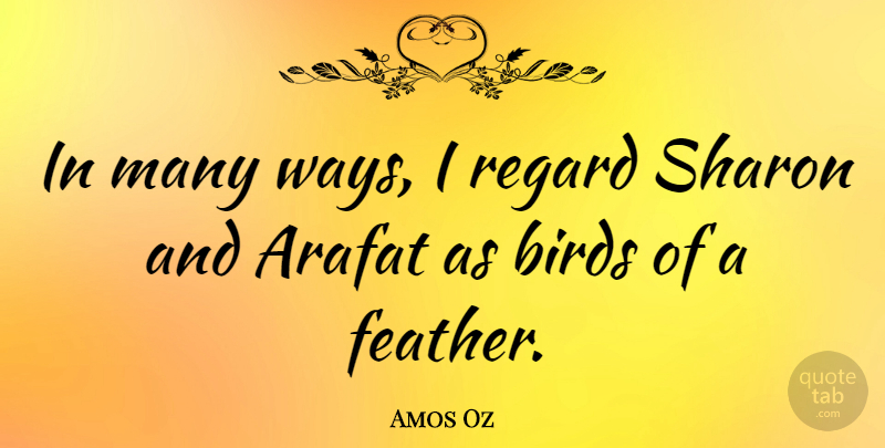 Amos Oz Quote About Bird, Way, Sharon: In Many Ways I Regard...