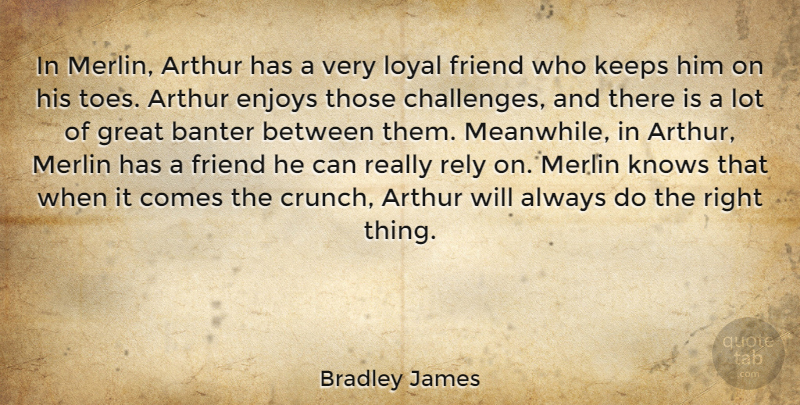 Bradley James Quote About Arthur, Enjoys, Great, Keeps, Knows: In Merlin Arthur Has A...