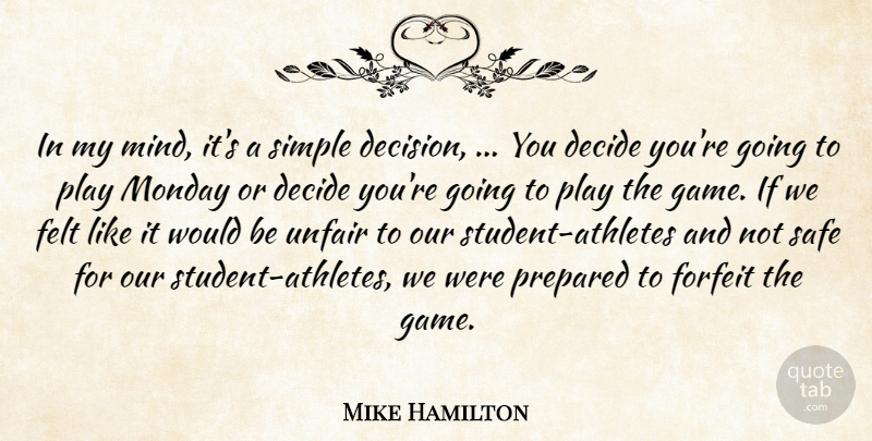 Mike Hamilton Quote About Decide, Felt, Monday, Prepared, Safe: In My Mind Its A...
