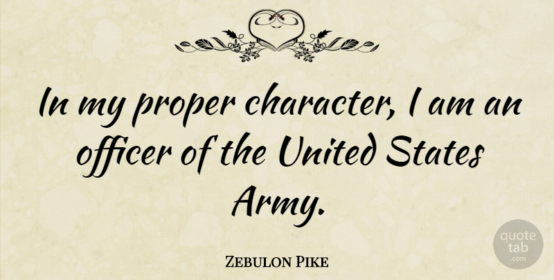 Zebulon Pike Quote About Character, Army, United States: In My Proper Character I...
