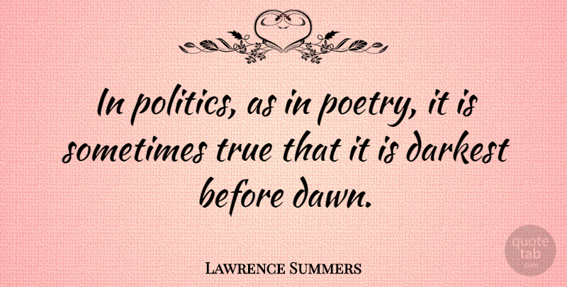 Lawrence Summers Quote About Dawn, Sometimes: In Politics As In Poetry...