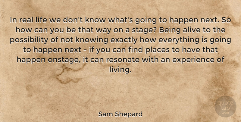 Sam Shepard Quote About Real, Knowing, Alive: In Real Life We Dont...