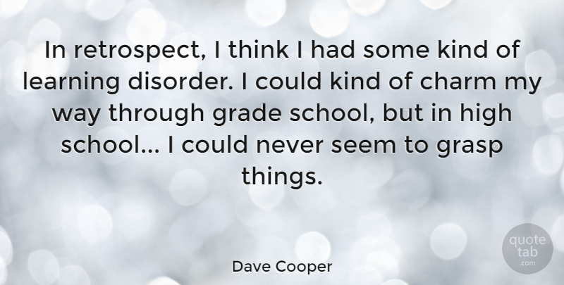 Dave Cooper Quote About Charm, Grade, Grasp, Learning: In Retrospect I Think I...