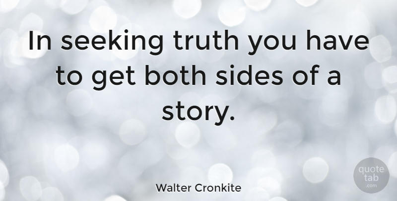 Walter Cronkite In Seeking Truth You Have To Get Both Sides Of A