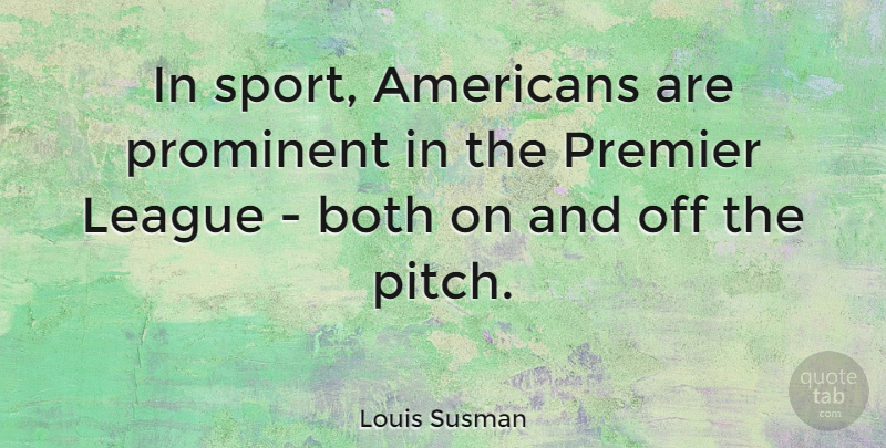 Louis Susman Quote About Sports, League, Prominent: In Sport Americans Are Prominent...