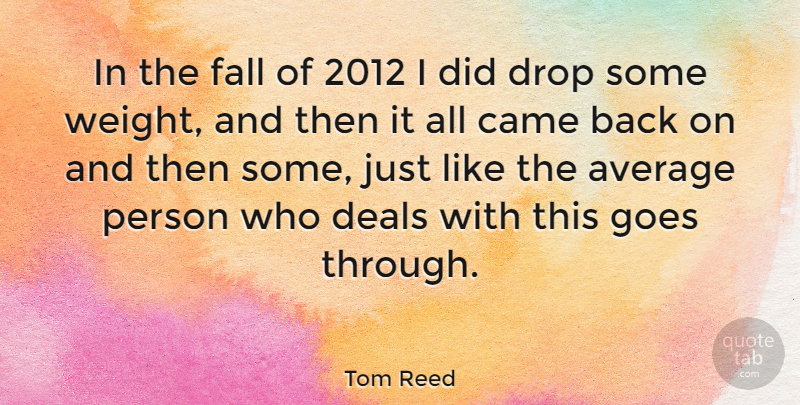 Tom Reed Quote About Came, Deals, Goes: In The Fall Of 2012...