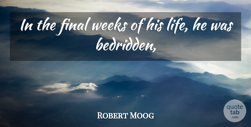 Robert Moog Quote About Final, Weeks: In The Final Weeks Of...
