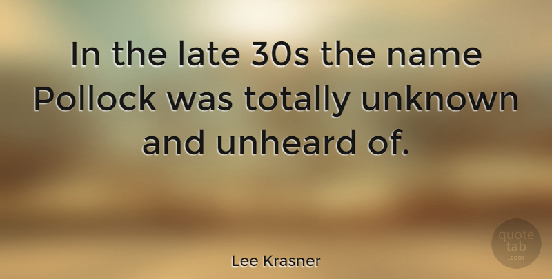 Lee Krasner Quote About Names, Late, Pollock: In The Late 30s The...