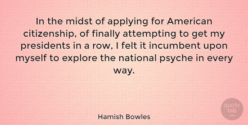 Hamish Bowles Quote About Applying, Attempting, Felt, Incumbent, National: In The Midst Of Applying...