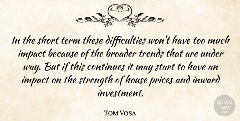Tom Vosa Quote About Broader, Continues, House, Impact, Inward: In The Short Term These...