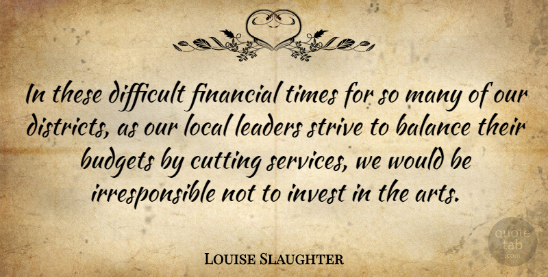 Louise Slaughter Quote About Budgets, Cutting, Difficult, Invest, Local: In These Difficult Financial Times...