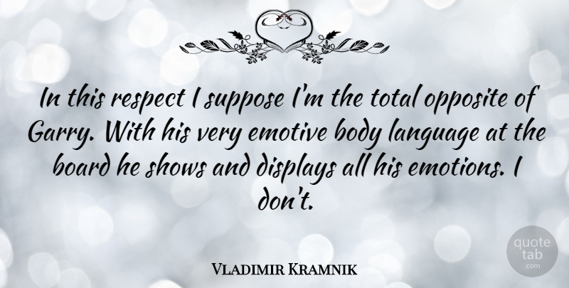 Vladimir Kramnik Quote About Board, Body, Emotive, Opposite, Respect: In This Respect I Suppose...