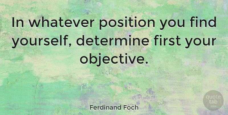 Ferdinand Foch Quote About Finding Yourself, Firsts, April: In Whatever Position You Find...