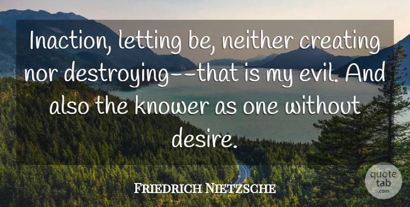 Friedrich Nietzsche Quote About Objectivity, Creating, Evil: Inaction Letting Be Neither Creating...