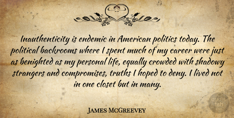 James McGreevey Quote About Career, Closet, Crowded, Endemic, Equally: Inauthenticity Is Endemic In American...