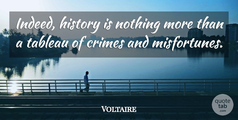 Voltaire Indeed History Is Nothing More Than A Tableau Of Crimes And Quotetab