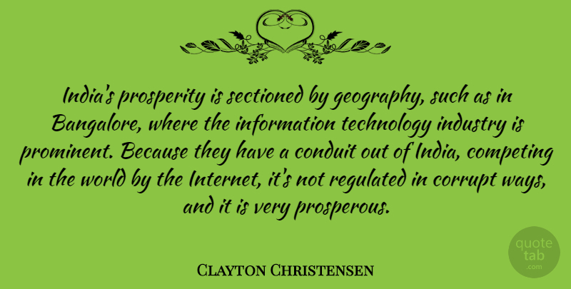 Clayton Christensen Quote About Competing, Conduit, Corrupt, Industry, Information: Indias Prosperity Is Sectioned By...