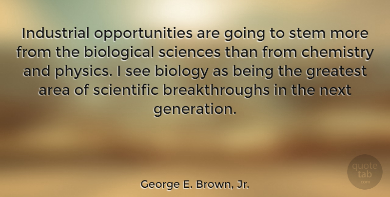 George E. Brown, Jr. Quote About Area, Biological, Biology, Chemistry, Industrial: Industrial Opportunities Are Going To...