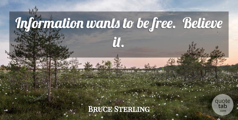 Bruce Sterling Quote About Believe, Information, Want: Information Wants To Be Free...