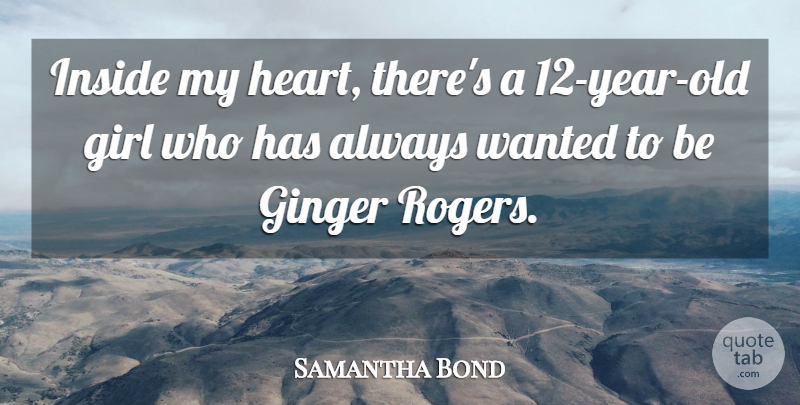 Samantha Bond Quote About Girl, Heart, Years: Inside My Heart Theres A...