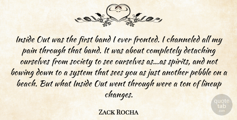 Zack Rocha Quote About Band, Bowing, Inside, Ourselves, Pain: Inside Out Was The First...
