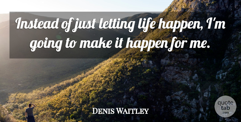 Denis Waitley Quote About Life Happens, Make It Happen, Happens: Instead Of Just Letting Life...