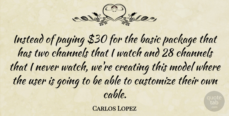 Carlos Lopez Quote About Basic, Channels, Creating, Instead, Model: Instead Of Paying 30 For...