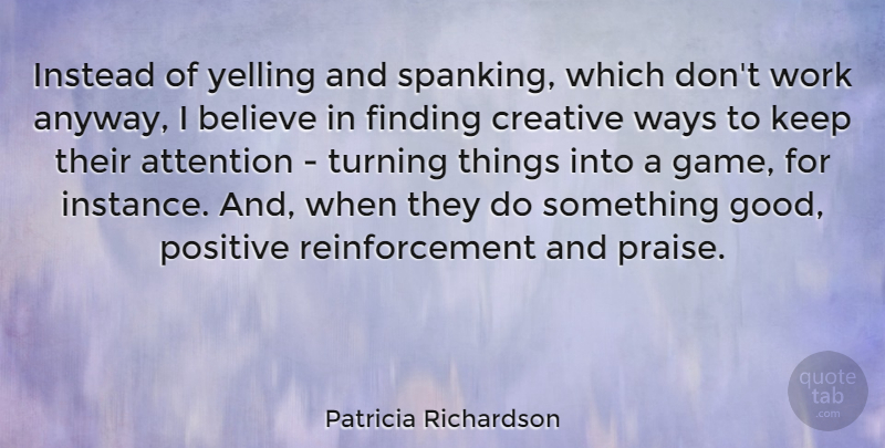 Patricia Richardson Quote About Attention, Believe, Creative, Finding, Instead: Instead Of Yelling And Spanking...